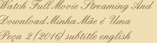 Watch Full Movie Streaming And Download Minha Mãe é Uma Peça 2 (2016) subtitle english
