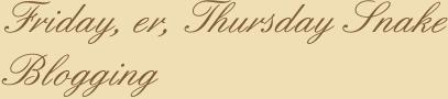Friday, er, Thursday Snake Blogging